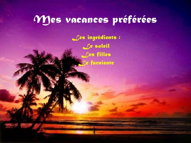 Mes vacances préférées      Les ingrédients :        Le soleil        Les filles       Le farniente