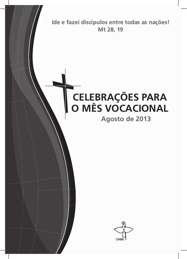 Ide e fazei discipulos entre todas as nações! Mt 28, 19 Agosto de 2013 CELEBRAÇÕES PARA O MÊS VOCACIONAL