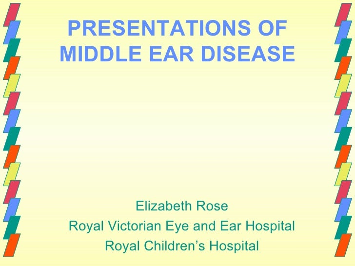 PRESENTATIONS OF MIDDLE EAR DISEASE Elizabeth Rose Royal Victorian Eye and Ear Hospital Royal Children's Hospital