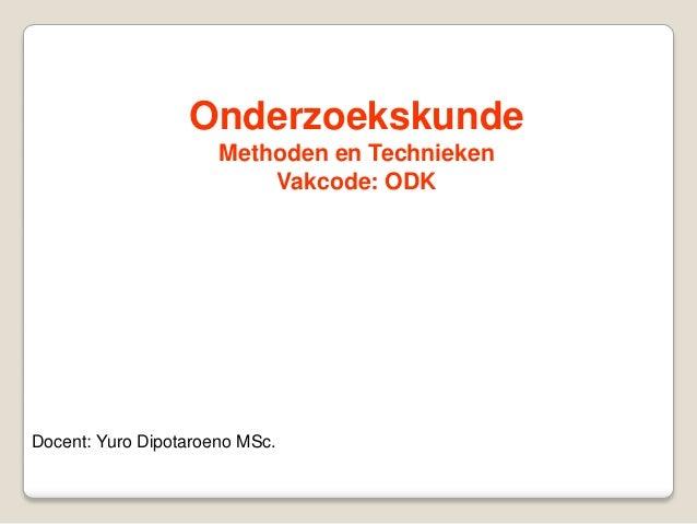 Onderzoekskunde                      Methoden en Technieken                          Vakcode: ODKDocent: Yuro Dipotaroeno ...