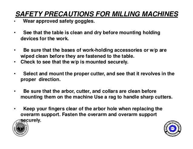 SAFETY PRECAUTIONS FOR MILLING MACHINES•    Wear approved safety goggles.•    See that the table is clean and dry before m...