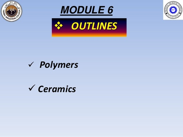 MODULE 6       OUTLINES   Polymers Ceramics