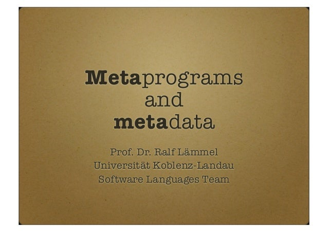 Metaprograms and metadata Prof. Dr. Ralf Lämmel Universität Koblenz-Landau Software Languages Team