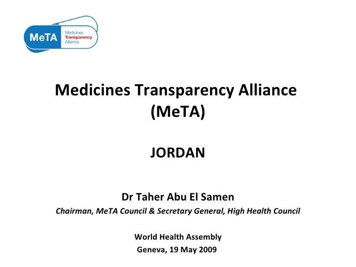 Medicines Transparency Alliance  (MeTA) JORDAN Dr Taher Abu El Samen Chairman, MeTA Council & Secretary General, High Heal...