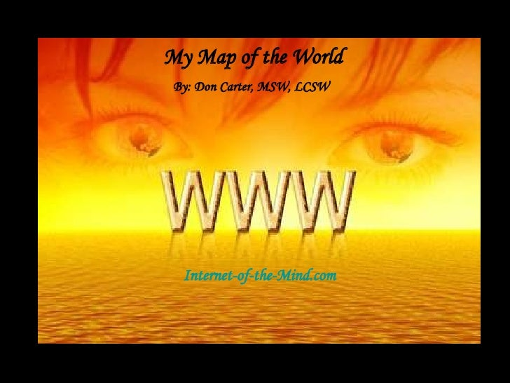 Internet-of-the-Mind.com By: Don Carter, MSW, LCSW My Map of the World