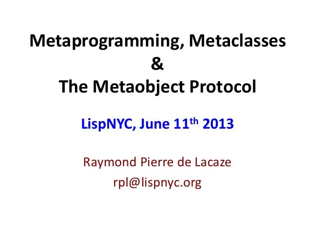 Metaprogramming, Metaclasses&The Metaobject ProtocolRaymond Pierre de Lacazerpl@lispnyc.orgLispNYC, June 11th 2013