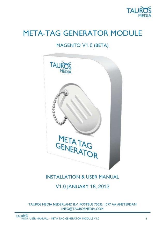 USER MANUAL – META TAG GENERATOR MODULE V1.0 1 META-TAG GENERATOR MODULE MAGENTO V1.0 (BETA) INSTALLATION & USER MANUAL V1...