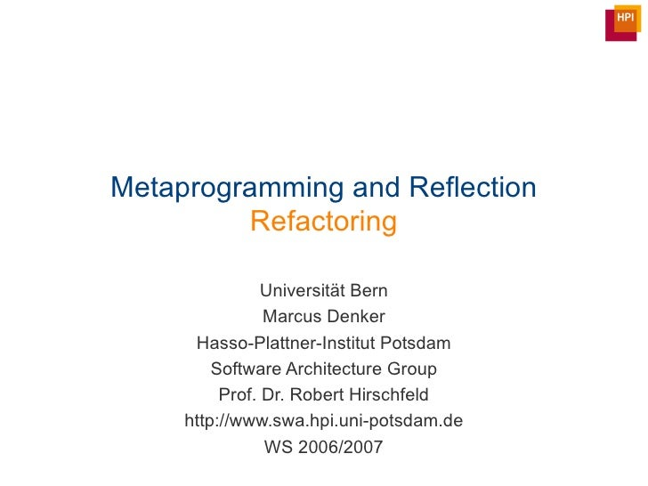 Metaprogramming and Reflection Refactoring Universit ät Bern Marcus Denker Hasso-Plattner-Institut Potsdam Software Archit...