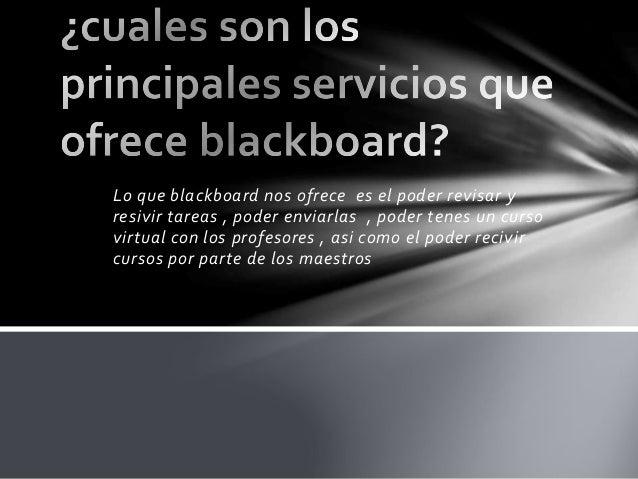 Lo que blackboard nos ofrece es el poder revisar y resivir tareas , poder enviarlas , poder tenes un curso virtual con los...