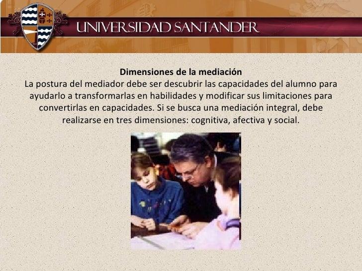 Dimensiones de la mediación La postura del mediador debe ser descubrir las capacidades del alumno para ayudarlo a transfor...