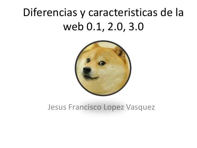 Diferencias y caracteristicas de la web 0.1, 2.0, 3.0 Jesus Francisco Lopez Vasquez
