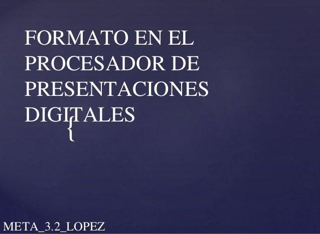 { FORMATO EN EL PROCESADOR DE PRESENTACIONES DIGITALES META_3.2_LOPEZ
