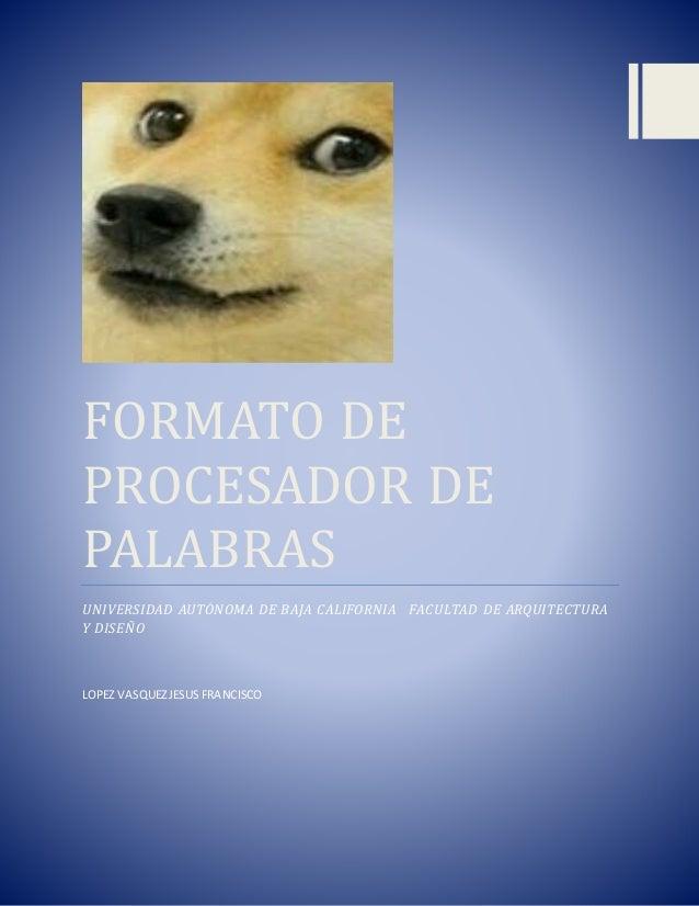 FORMATO DE PROCESADOR DE PALABRAS UNIVERSIDAD AUTÓNOMA DE BAJA CALIFORNIA FACULTAD DE ARQUITECTURA Y DISEÑO LOPEZ VASQUEZJ...