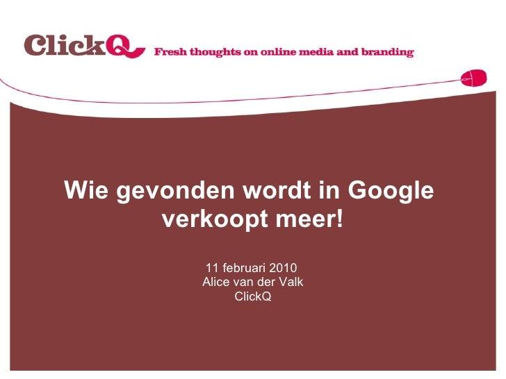Wie gevonden wordt in Google  verkoopt meer! 11 februari 2010  Alice van der Valk ClickQ