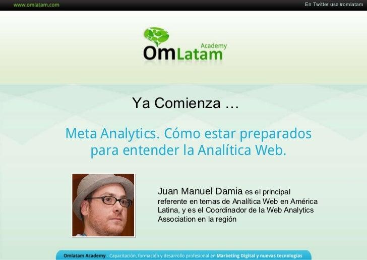 Meta Analytics. Cómo estar preparados para entender la Analítica Web. Ya Comienza  … Juan Manuel Damia   e s el principal ...