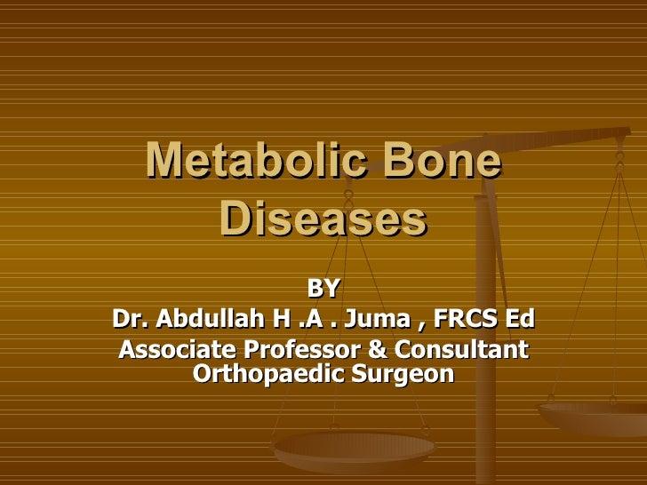 Metabolic Bone Diseases BY Dr. Abdullah H .A . Juma , FRCS Ed Associate Professor & Consultant Orthopaedic Surgeon