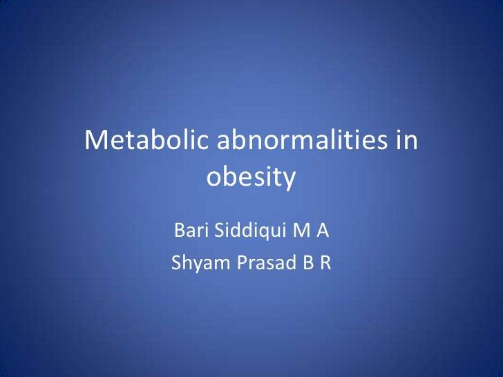 Metabolic abnormalities in obesity<br />Bari Siddiqui M A<br />Shyam Prasad B R<br />