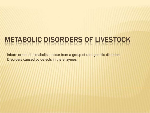 METABOLIC DISORDERS OF LIVESTOCK Inborn errors of metabolism occur from a group of rare genetic disorders Disorders caused...