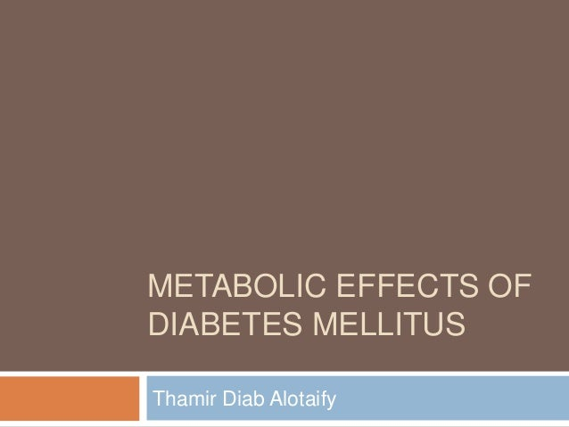 METABOLIC EFFECTS OF DIABETES MELLITUS Thamir Diab Alotaify
