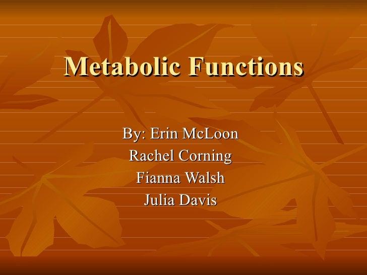 Metabolic Functions By: Erin McLoon Rachel Corning Fianna Walsh Julia Davis