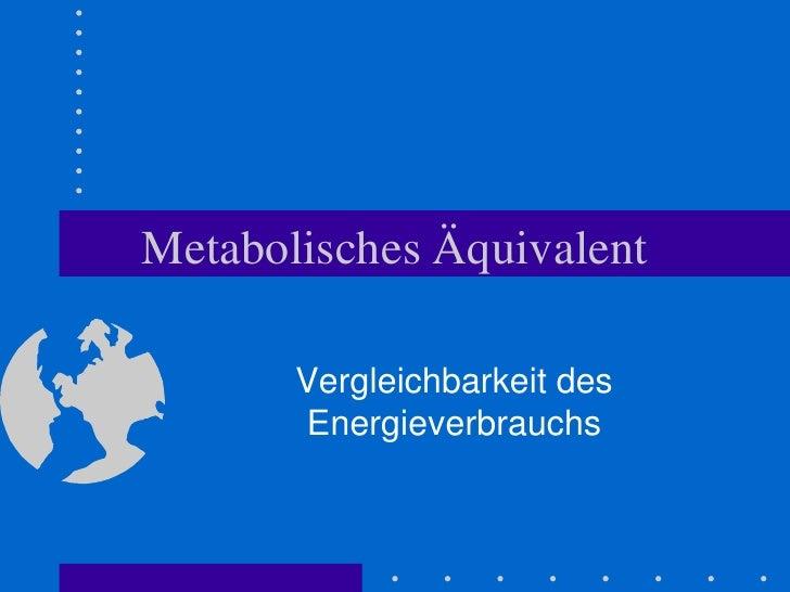 Metabolisches Äquivalent<br />Vergleichbarkeit des Energieverbrauchs<br />