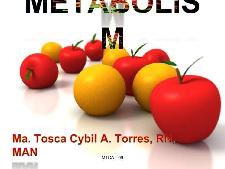 METABOLISM<br />Ma. Tosca Cybil A. Torres, RN, MAN<br />MTCAT '09<br />
