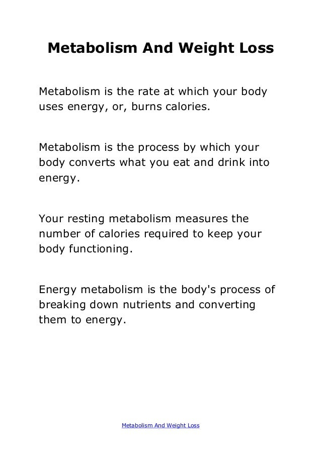 Metabolism And Weight Loss Metabolism And Weight Loss Metabolism is the rate at which your body uses energy, or, burns cal...