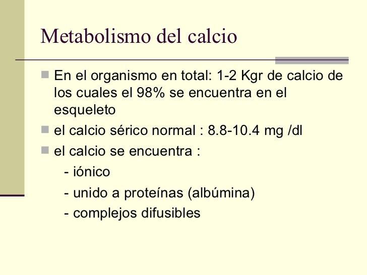 Metabolismo del calcio <ul><li>En el organismo en total: 1-2 Kgr de calcio de los cuales el 98% se encuentra en el esquele...
