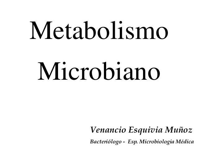 Metabolismo Microbiano Venancio Esquivia Muñoz Bacteriólogo - Esp. Microbiologia Médica