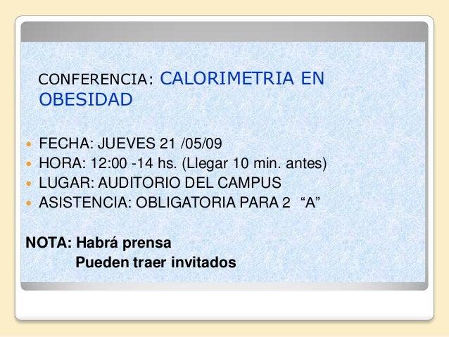 CONFERENCIA: CALORIMETRIA EN    OBESIDAD FECHA: JUEVES 21 /05/09 HORA: 12:00 -14 hs. (Llegar 10 min. antes) LUGAR: AUDI...