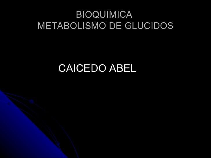 BIOQUIMICA  METABOLISMO DE GLUCIDOS <ul><li>CAICEDO ABEL </li></ul>