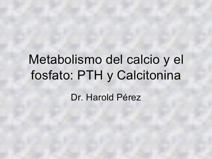 Metabolismo del calcio y el fosfato: PTH y Calcitonina Dr. Harold Pérez