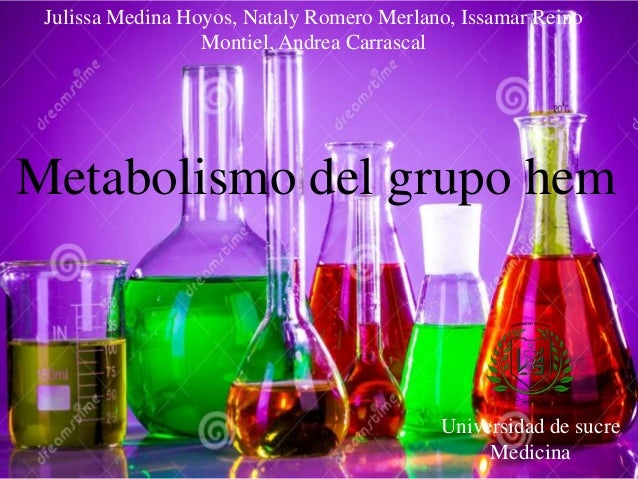 Julissa Medina Hoyos, Nataly Romero Merlano, Issamar Reino Montiel, Andrea Carrascal  Metabolismo del grupo hem  Universid...