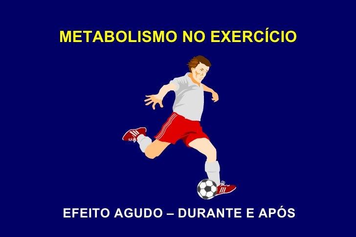METABOLISMO NO EXERCÍCIO EFEITO AGUDO – DURANTE E APÓS