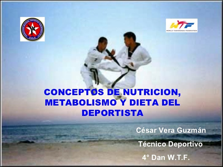 CONCEPTOS DE NUTRICION, METABOLISMO Y DIETA DEL DEPORTISTA César Vera Guzmán  Técnico Deportivo 4° Dan W.T.F.