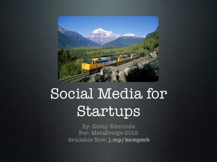 Social Media for   Startups       By: Kemp Edmonds     For: MetaBridge 2012  Available Now: j.mp/kempmb