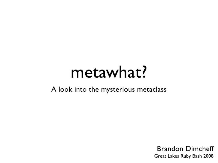 metawhat?    a look into the mysterious metaclass and Ruby's object model                            Brandon Dimcheff     ...