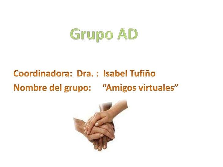 """Grupo AD<br />Coordinadora:  Dra. :  Isabel Tufiño<br />Nombre del grupo:     """"Amigos virtuales""""<br />"""