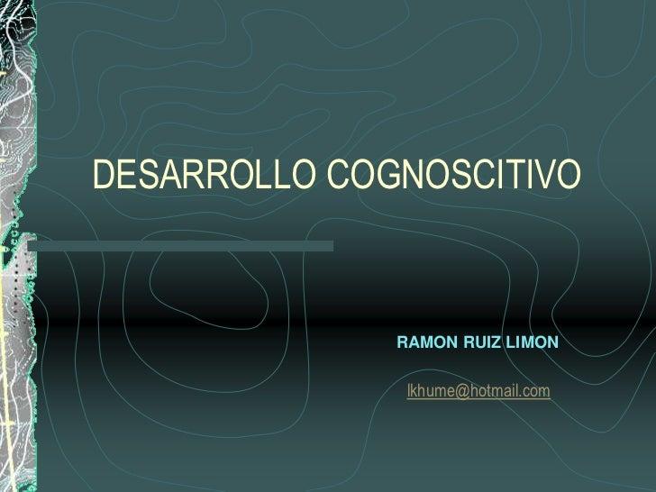 DESARROLLO COGNOSCITIVO<br />RAMON RUIZ LIMON<br />lkhume@hotmail.com<br />