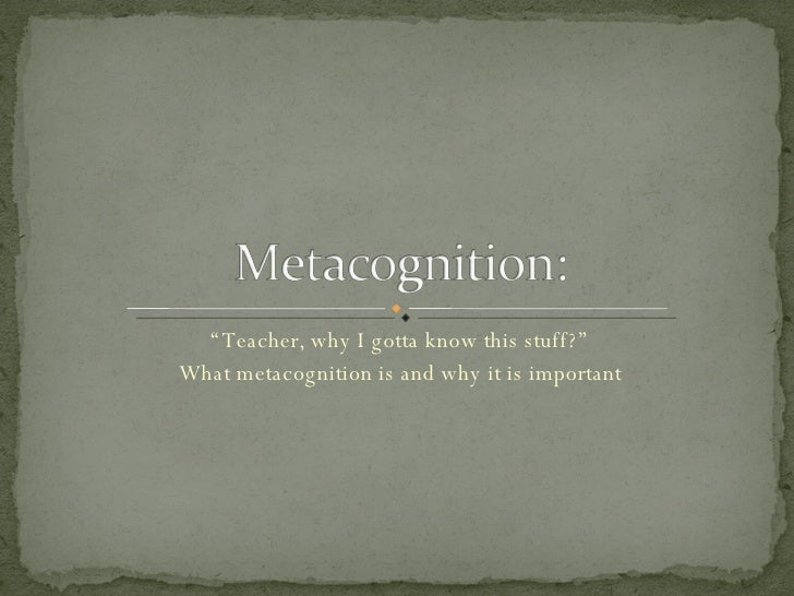 """"""" Teacher, why I gotta know this stuff?"""" What metacognition is and why it is important"""