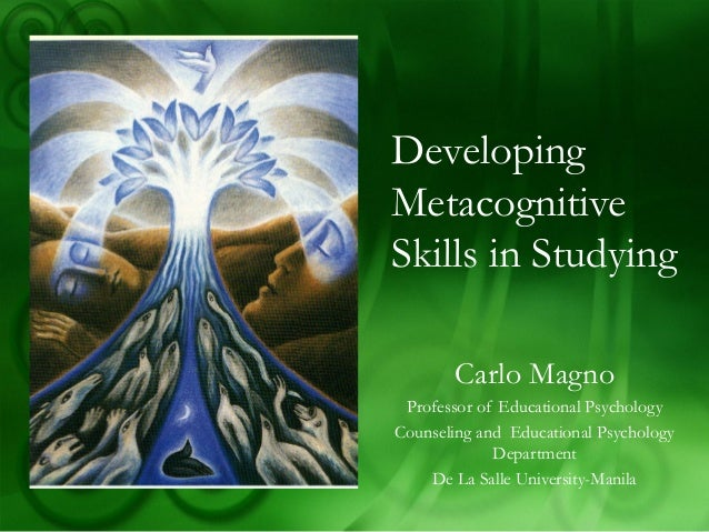 Developing Metacognitive Skills in Studying Carlo Magno Professor of Educational Psychology Counseling and Educational Psy...