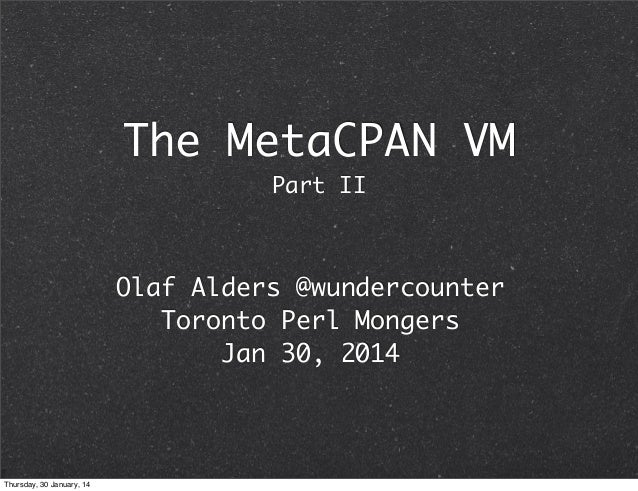 The MetaCPAN VM Part II  Olaf Alders @wundercounter Toronto Perl Mongers Jan 30, 2014  Thursday, 30 January, 14