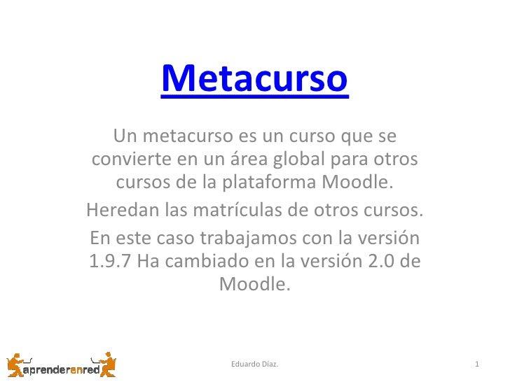 Metacurso<br />Un metacurso es un curso que se convierte en un área global para otros cursos de la plataforma Moodle.<br /...