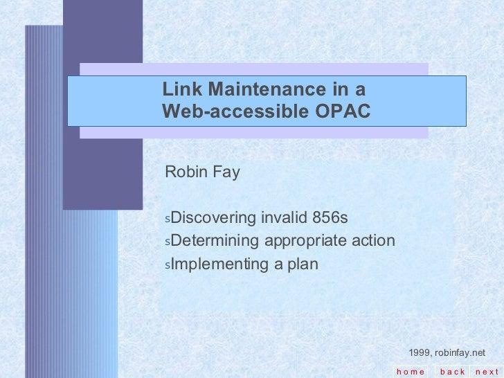 Link Maintenance in a  Web-accessible OPAC <ul><li>Robin Fay </li></ul><ul><li>Discovering invalid 856s </li></ul><ul><li>...
