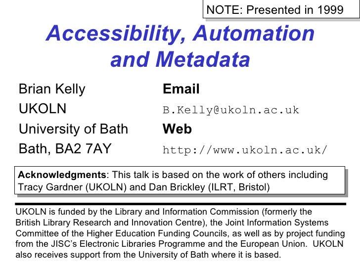 Accessibility, Automation and Metadata Brian Kelly Email UKOLN [email_address] University of Bath Web Bath, BA2 7AY http:/...