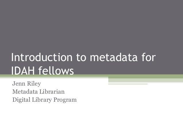 Introduction to metadata for IDAH fellows Jenn Riley Metadata Librarian Digital Library Program