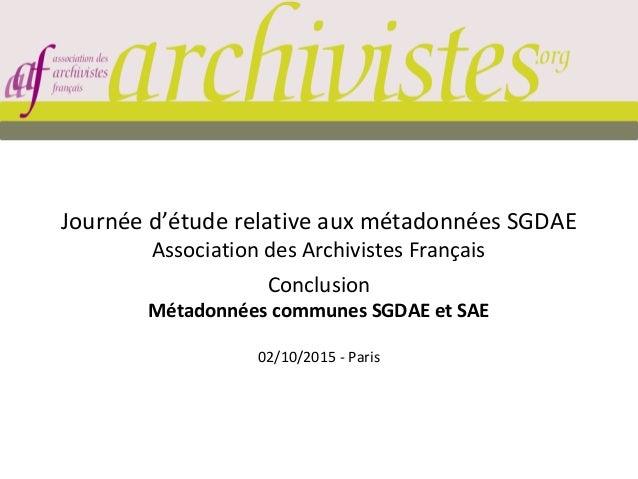 Journée d'étude relative aux métadonnées SGDAE Association des Archivistes Français Conclusion Métadonnées communes SGDAE ...