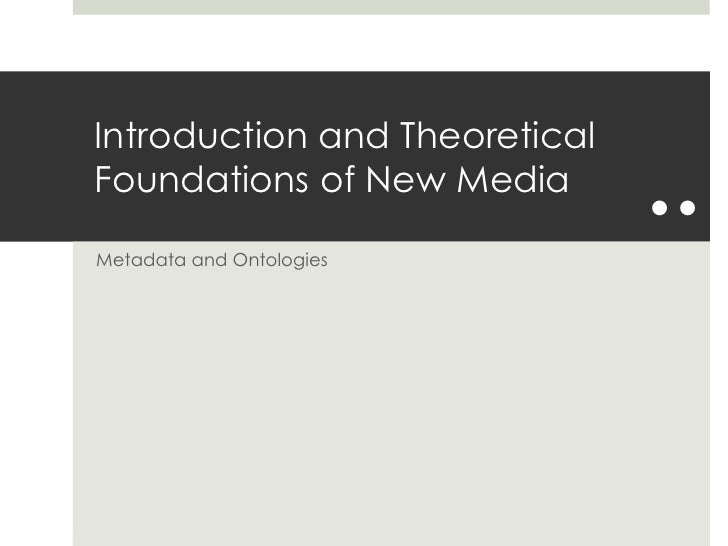 Introduction and Theoretical Foundations of New Media<br />Metadata and Ontologies<br />..<br />