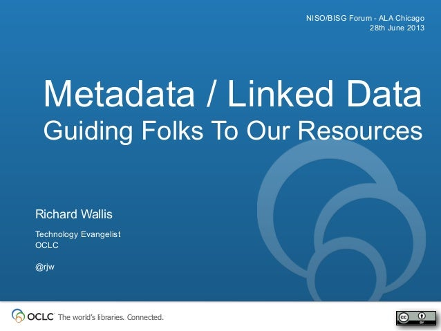 The world's libraries. Connected. Metadata / Linked Data Guiding Folks To Our Resources NISO/BISG Forum - ALA Chicago 28th...