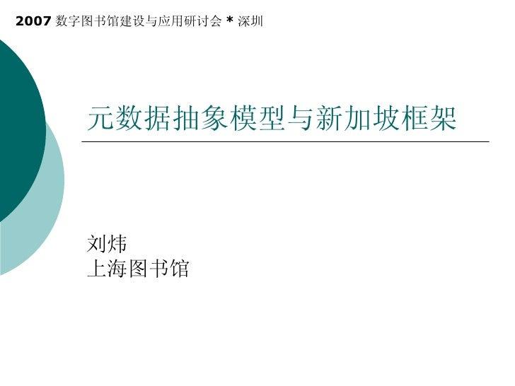 元数据抽象模型与新加坡框架 刘炜 上海图书馆  2007 数字图书馆建设与应用研讨会 * 深圳